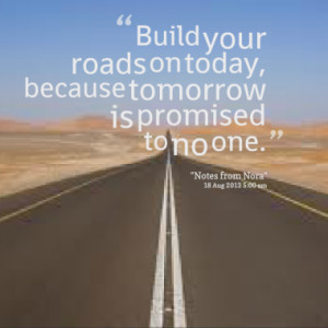 Build your roads on today, because tomorrow is promised to no one.