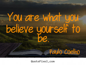 ... quotes - You are what you believe yourself to be. - Life quotes