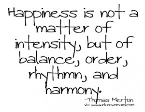 "... , but of balance, order, rhythm and harmony"" – Thomas Merton"