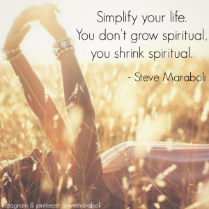... Simplify your life. You don't grow spiritual, you shrink spiritual