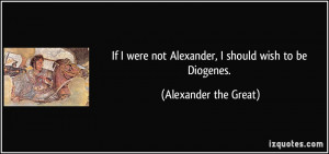 ... not Alexander, I should wish to be Diogenes. - Alexander the Great