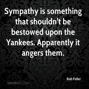 Bob Feller - Sympathy is something that shouldn't be bestowed upon the ...