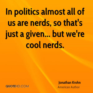 In politics almost all of us are nerds, so that's just a given... but ...