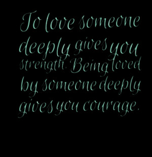 Quotes Picture: to love someone deeply gives you strength being loved ...
