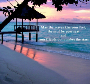May the waves kiss your feet, the sand be your seat and your friends ...