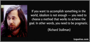If you want to accomplish something in the world, idealism is not ...
