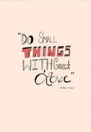 Do small things with great love .