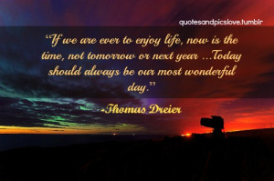 If we are ever to enjoy life, now is the time, not tomorrow or next ...