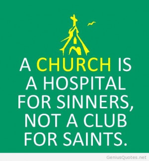 church is a hospital for sinners not a club for saints.