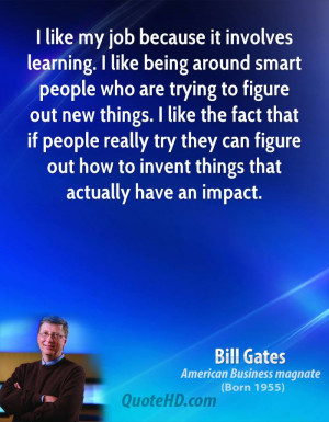 like my job because it involves learning. I like being around smart ...