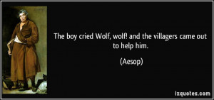 The boy cried Wolf, wolf! and the villagers came out to help him ...