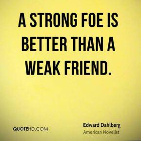 Edward Dahlberg - A strong foe is better than a weak friend.