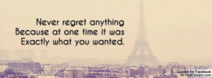 Never regret anythingBecause at one time it wasExactly what you wanted ...