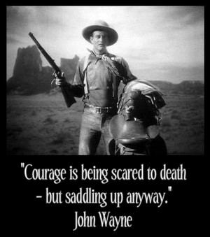 ... is being scared to death, but saddling up anyway. John Wayne Quotes