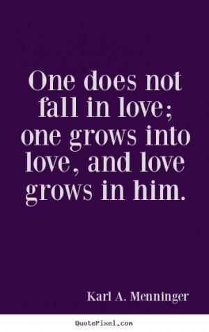 ... does not fall in love; one grows into love, and love grows in him