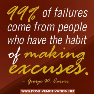 99% of failures come from people who have the habit of making excuses