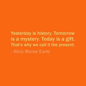 ... . That's why we call it the present. — Alice Morse Earle #quote