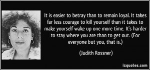 It is easier to betray than to remain loyal. It takes far less courage ...