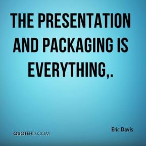 Eric Davis - The presentation and packaging is everything.