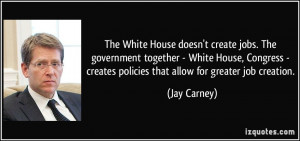 ... - creates policies that allow for greater job creation. - Jay Carney