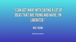 can get away with saying a lot of ideas that are young and naive. I ...