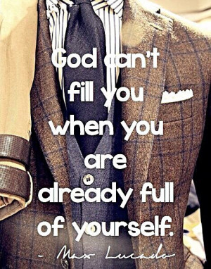 God can't fill you when you are already . . . | Max Lucado