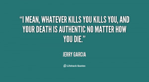 mean, whatever kills you kills you, and your death is authentic no ...