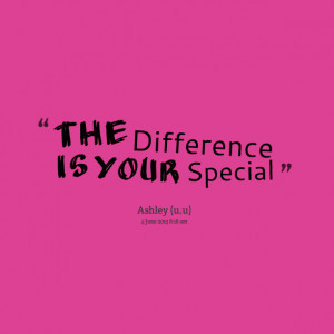 Quotes Picture: the difference is your special
