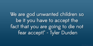 We are god unwanted children so be it you have to accept the fact that ...