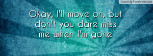 You Will Miss Me When Im Gone Quotes