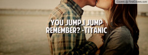 you jump , Pictures , i jump remember? -titanic , Pictures
