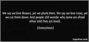 We say we love flowers, yet we pluck them. We say we love trees, yet ...
