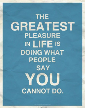 The greates pleasure in life is doing what people say you cannot do
