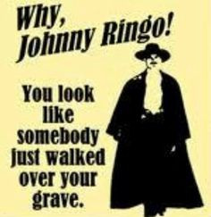 Why, Johnny Ringo! You look like somebody just walked over your grave ...
