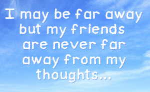 may be far away but my friends are never far away from my thoughts ...