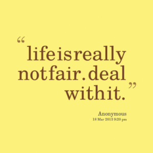 life is really not fair. deal with it.