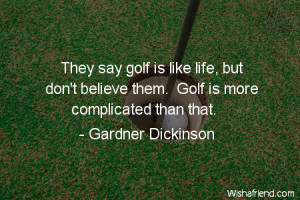 golf-They say golf is like life, but don't believe them. Golf is more ...