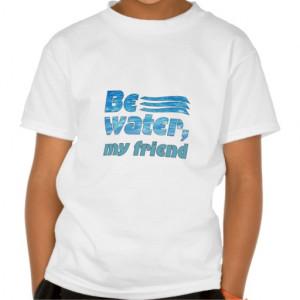 Be water, my friend tshirt