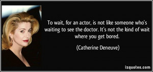 To wait, for an actor, is not like someone who's waiting to see the ...