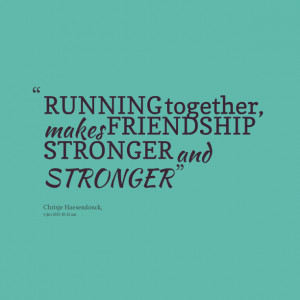 Quotes Picture: running together, makes friendship stronger and ...