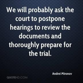 We will probably ask the court to postpone hearings to review the ...
