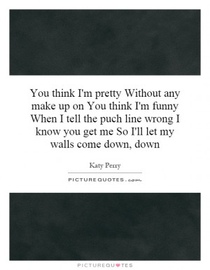 you-think-im-pretty-without-any-make-up-on-you-think-im-funny-when-i ...