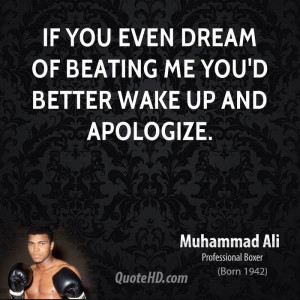 If you even dream of beating me you'd better wake up and apologize.