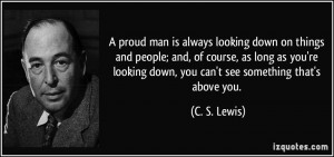 proud man is always looking down on things and people; and, of ...
