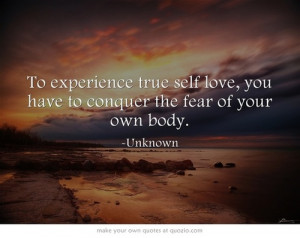 ... true self love, you have to conquer the fear of your own body