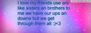 use are like sisters an brothers to me we have our ups an downs but we ...