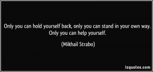 yourself back, only you can stand in your own way. Only you can help ...