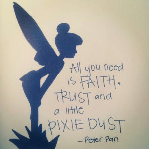 All you need is faith, trust and a little pixie dust – Peter Pan. I ...