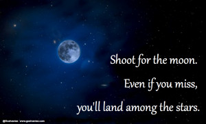 Shoot for the moon, moon and stars.