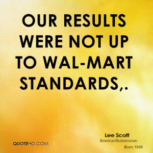 Our results were not up to Wal-Mart standards.